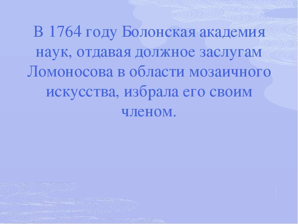 В 1764 году Болонская академия наук, отдавая должное заслугам Ломоносова в об...