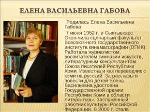 Родилась Елена Васильевна Габова 7 июня 1952 г. в Сыктывкаре. Окон-чила сцен