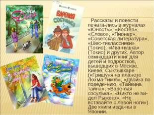 Рассказы и повести печата-лись в журналах «Юность», «Костёр», «Слово», «Пион