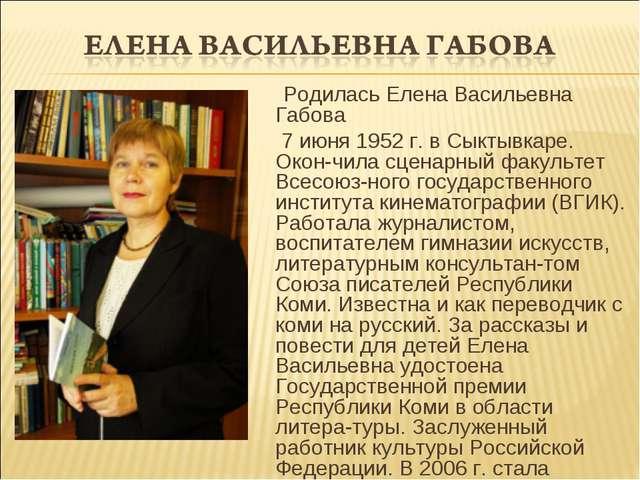 Родилась Елена Васильевна Габова 7 июня 1952 г. в Сыктывкаре. Окон-чила сцен...