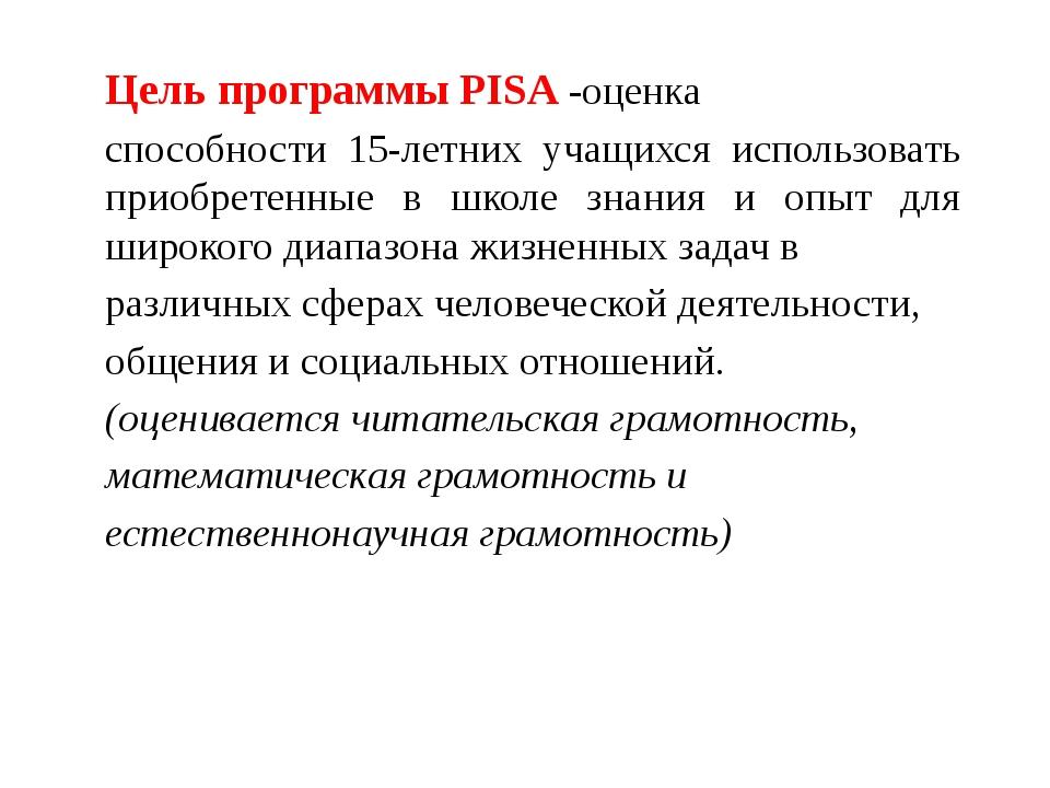 Цель программы PISA -оценка способности 15-летних учащихся использовать приоб...