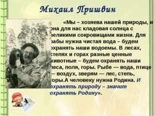 Михаил Пришвин «Мы – хозяева нашей природы, и она для нас кладовая солнца с в