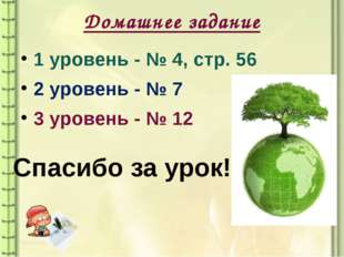 Домашнее задание 1 уровень - № 4, стр. 56 2 уровень - № 7 3 уровень - № 12 Сп