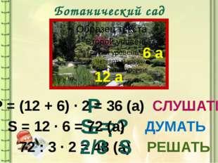 Ботанический сад 12 а 6 а S = ? Р = ? Р = (12 + 6) ∙ 2 = 36 (а) СЛУШАТЬ S = 1