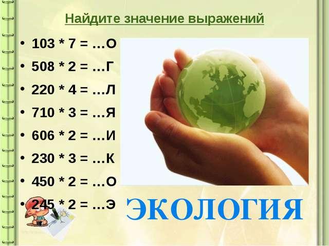 Найдите значение выражений 103 * 7 = …О 508 * 2 = …Г 220 * 4 = …Л 710 * 3 = …...