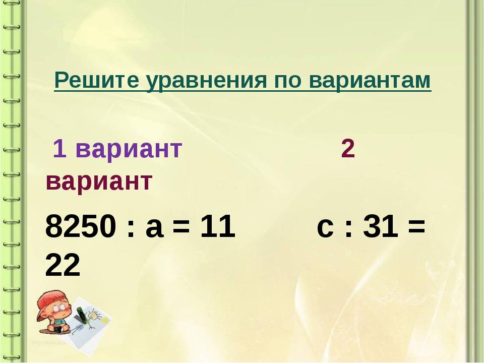 Решите уравнения по вариантам 1 вариант 2 вариант 8250 : а = 11 с : 31 = 22