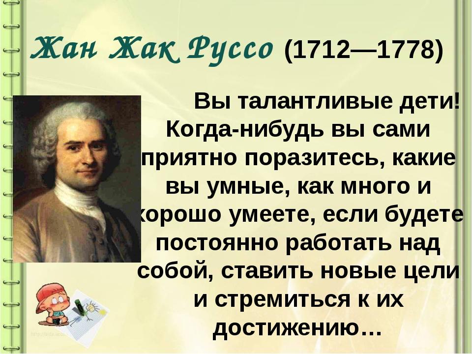 Жан Жак Руссо (1712—1778) Вы талантливые дети! Когда-нибудь вы сами приятно п...