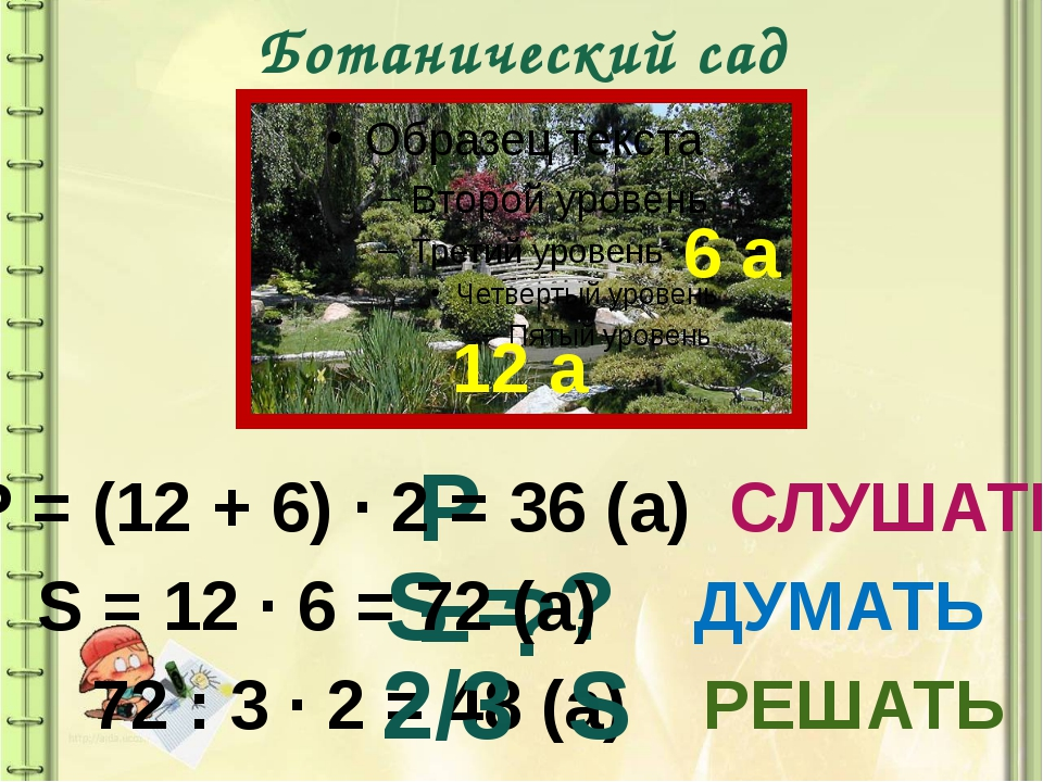 Ботанический сад 12 а 6 а S = ? Р = ? Р = (12 + 6) ∙ 2 = 36 (а) СЛУШАТЬ S = 1...
