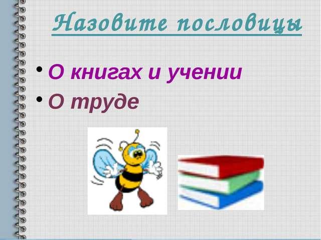 Назовите пословицы О книгах и учении О труде