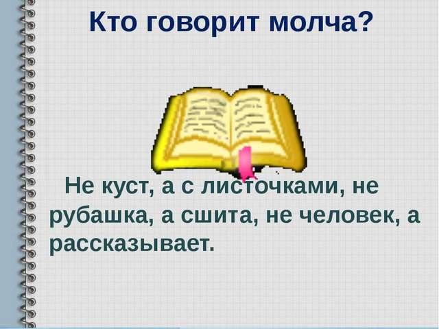 Кто говорит молча? Не куст, а с листочками, не рубашка, а сшита, не человек,...