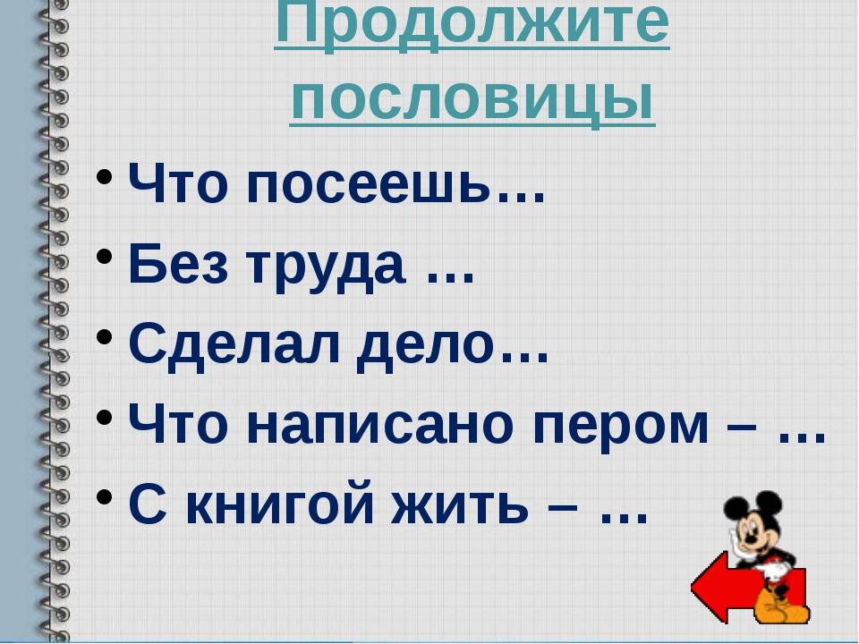 Продолжите пословицы Что посеешь… Без труда … Сделал дело… Что написано пером...