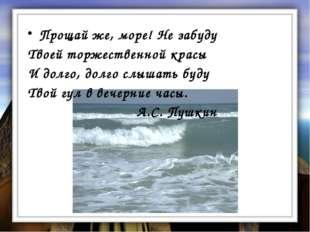 Прощай же, море! Не забуду Твоей торжественной красы И долго, долго слышать б