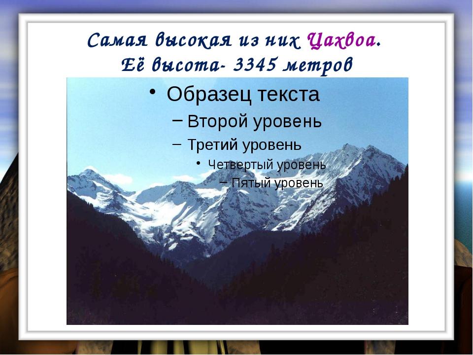 Самая высокая из них Цахвоа. Её высота- 3345 метров