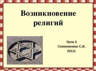 Возникновение религий Урок 4 Семенихина С.И. 2011г