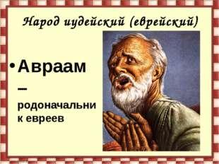 Народ иудейский (еврейский) Авраам – родоначальник евреев