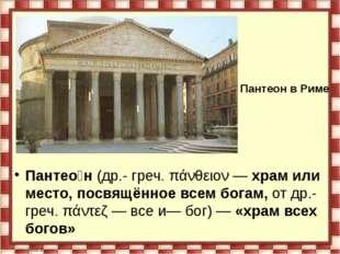 Пантео́н (др.- греч. πάνθειον — храм или место, посвящённое всем богам, от др