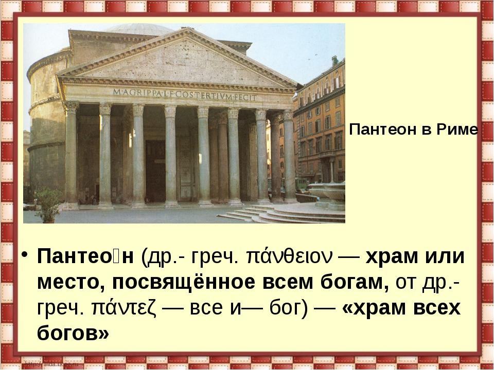 Пантео́н (др.- греч. πάνθειον — храм или место, посвящённое всем богам, от др...