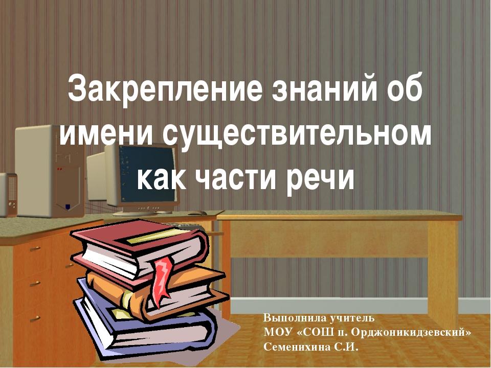 Закрепление знаний об имени существительном как части речи Выполнила учитель...