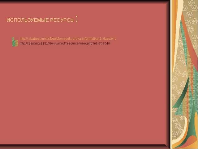 ИСПОЛЬЗУЕМЫЕ РЕСУРСЫ: http://izbabest.ru/nts/book/konspekt-uroka-informatika-...