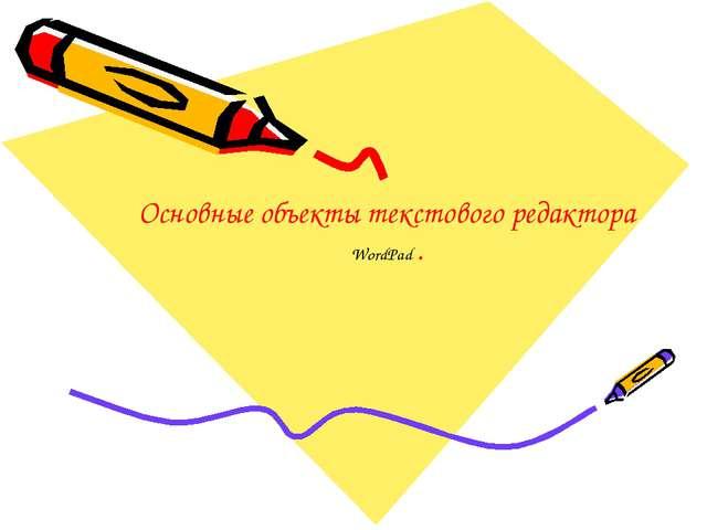 Основные объекты текстового редактора WordPad .