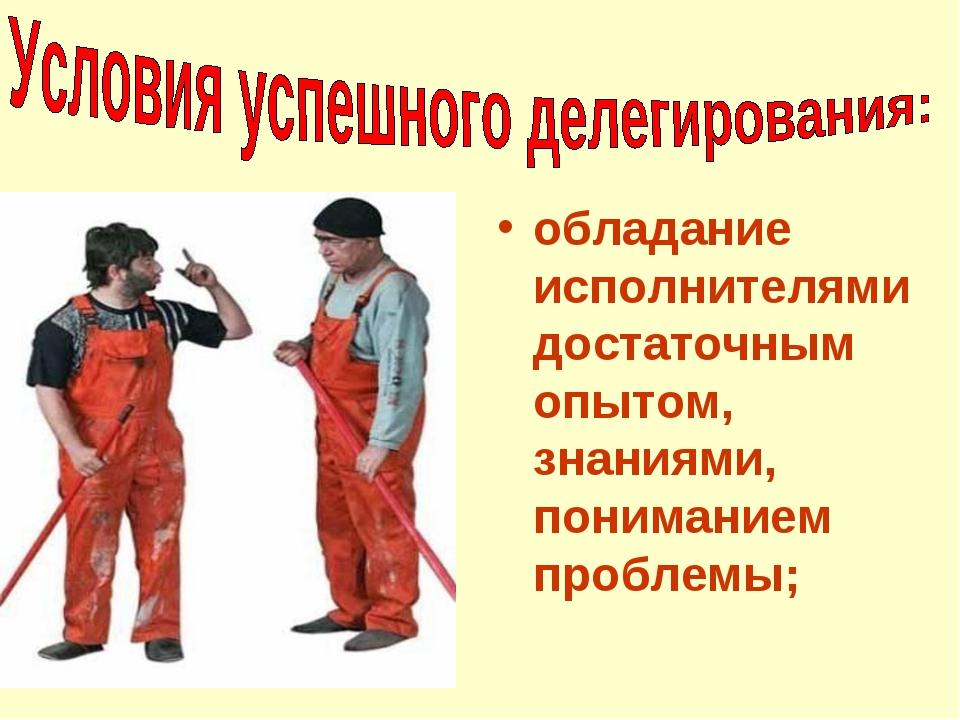 обладание исполнителями достаточным опытом, знаниями, пониманием проблемы;