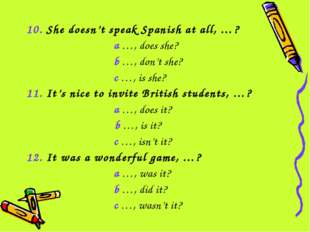 10. She doesn't speak Spanish at all, …? a …, does she? b …, don't she? c …,