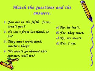 Match the questions and the answers. 1. You are in the fifth form, aren't you