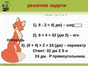 решение задачи Учебник – стр. 5, № 4 1). 8 : 2 = 4( дм) – ширина 2). 8 × 4 =