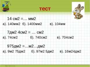 тест 14 см2 =… мм2 а). 140мм2 б). 1400мм2 в). 104мм 7дм2 4см2 = … см2 а).