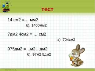 тест 14 см2 =… мм2  б). 1400мм2 7дм2 4см2 = … см2 в). 704см2 975дм2 =…м2…