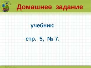 Домашнее задание учебник: стр. 5, № 7.