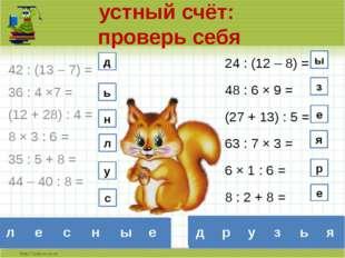 устный счёт: проверь себя 42 : (13 – 7) = 36 : 4 ×7 = (12 + 28) : 4 = 8 × 3 :