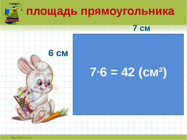 площадь прямоугольника 7 см 6 см 7·6 = 42 (см²)
