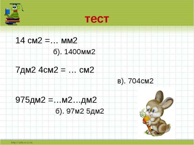 тест 14 см2 =… мм2  б). 1400мм2 7дм2 4см2 = … см2 в). 704см2 975дм2 =…м2…...