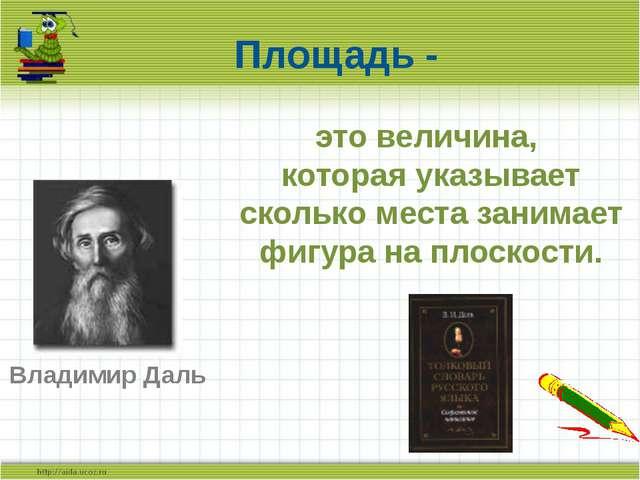 Площадь - Владимир Даль это величина, которая указывает сколько места занимае...