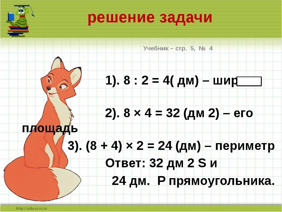 решение задачи Учебник – стр. 5, № 4 1). 8 : 2 = 4( дм) – ширина 2). 8 × 4 =...