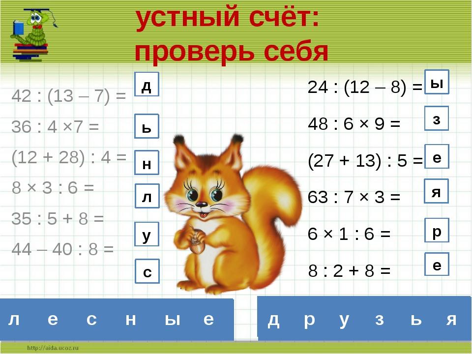 устный счёт: проверь себя 42 : (13 – 7) = 36 : 4 ×7 = (12 + 28) : 4 = 8 × 3 :...