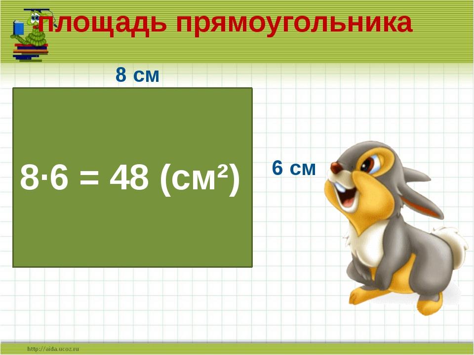 8 см 6 см 8·6 = 48 (см²) площадь прямоугольника