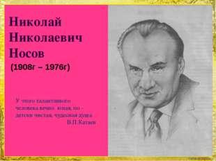 Николай Николаевич Носов (1908г – 1976г) У этого талантливого человека вечно