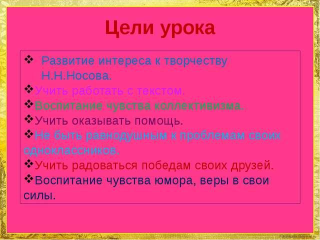 Цели урока Развитие интереса к творчеству Н.Н.Носова. Учить работать с тексто...