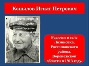 Копылов Игнат Петрович Родился в селе Лизиновка, Россошанского района, Вороне