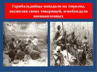 Гарибальдийцы нападали на тюрьмы, вызволяя своих товарищей, освобождали военн