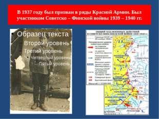 В 1937 году был призван в ряды Красной Армии. Был участником Советско – Финск