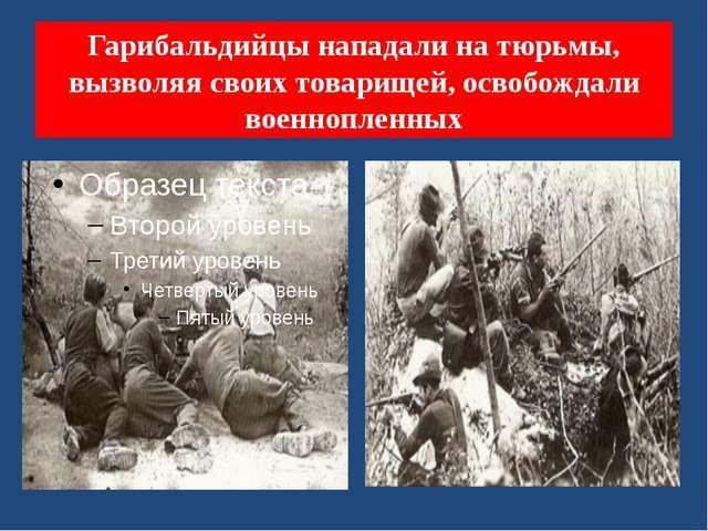 Гарибальдийцы нападали на тюрьмы, вызволяя своих товарищей, освобождали военн...