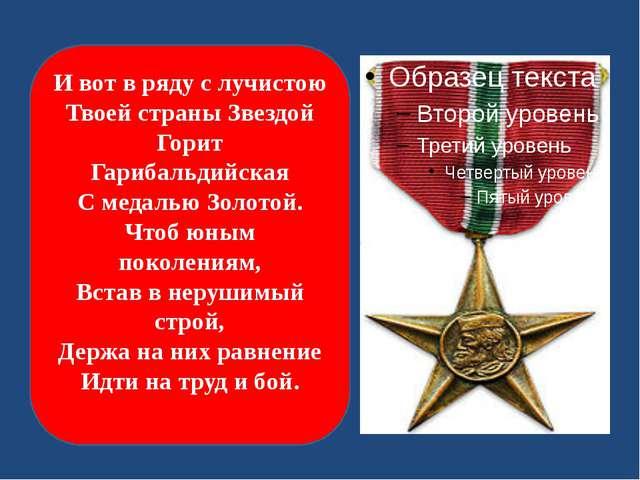 И вот в ряду с лучистою Твоей страны Звездой Горит Гарибальдийская С медалью...
