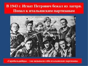 В 1943 г. Игнат Петрович бежал из лагеря. Попал к итальянским партизанам «Гар