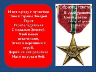 И вот в ряду с лучистою Твоей страны Звездой Горит Гарибальдийская С медалью