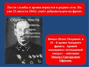 После службы в армии вернулся в родное село. Но уже 25 августа 1941г. ушёл до