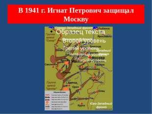 В 1941 г. Игнат Петрович защищал Москву