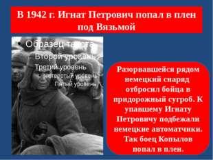В 1942 г. Игнат Петрович попал в плен под Вязьмой Разорвавшейся рядом немецки
